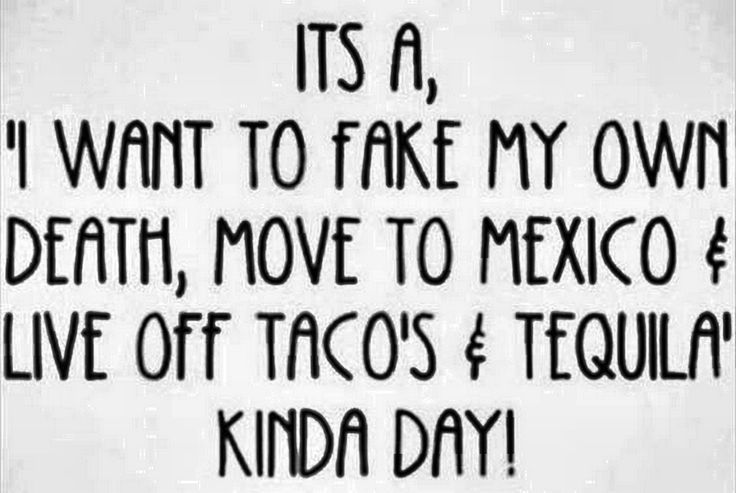 It's a, 'I want to fake my own death, move to Mexico & live off tacos & tequilas kinda day!'