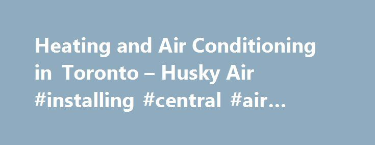 Heating and Air Conditioning in Toronto – Husky Air #installing #central #air #conditioner http://massachusetts.nef2.com/heating-and-air-conditioning-in-toronto-husky-air-installing-central-air-conditioner/  # Award Wining Heating and Cooling Services Excellent company. I had a problem with furnace motor and called Husky Air at 12 PM. At 2 PM same day everything was done. Husky Air found my furnace was on Warranty. Very friendly, honest, professional and just a company you want to deal with…