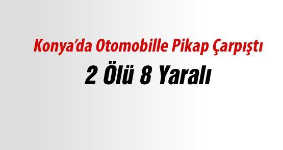 Konya'da Otomobille Pikap Çarpıştı: 2 Ölü, 8 Yaralı