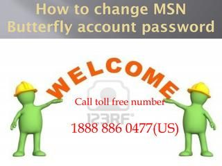 1888 886 0477 how to change msn butterfly account password  We provide support for more help visit http://www.emailhelpsupport.net/msn-customer-service-number 1.Select the option 'I forgot my password'. 2.Select 'Reset your password'. 3.Enter the Windows Live ID that requires the password reset. 4.Enter the characters shown and select 'Next'.    MSN Support Customer Service,MSN Technical Helpline Number ,How to get licence and registered into MSN account,Step to configure all mails,MSN Tech