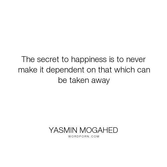 "Yasmin Mogahed - ""The secret to happiness is to never make it dependent on that which can be taken..."". happiness, secret, dependence"