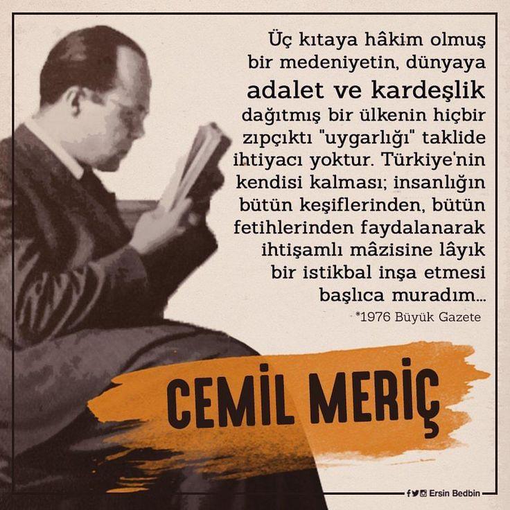 """Üç kıtaya hâkim olmuş bir medeniyetin, dünyaya adalet ve kardeşlik dağıtmış bir ülkenin hiçbir zıpçıktı """"uygarlığı"""" taklide ihtiyacı yoktur. #Türkiye 'nin kendisi kalması; insanlığın bütün keşiflerinden, bütün fetihlerinden faydalanarak ihtişamlı mâzisine lâyık bir istikbal inşa etmesi başlıca muradım... #CemilMeriç #sözlerorijinal"""