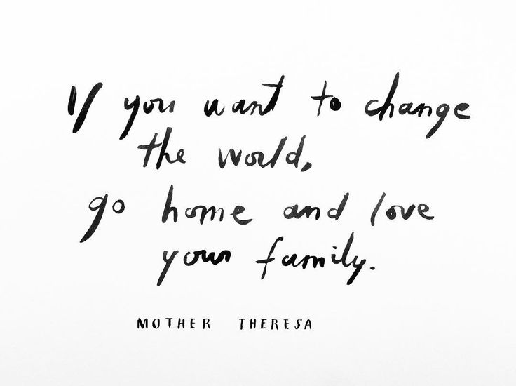 If you want to change the world, go home and love your family. | Mother Theresa