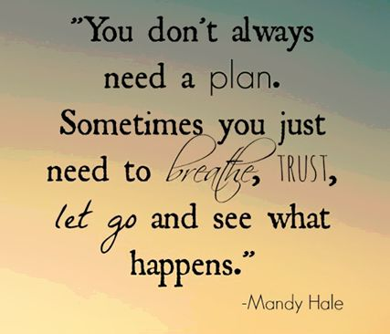 """""""You don't always need a plan. Sometimes you just need to breathe, trust, let go, and see what happens."""" - Mandy Hale"""