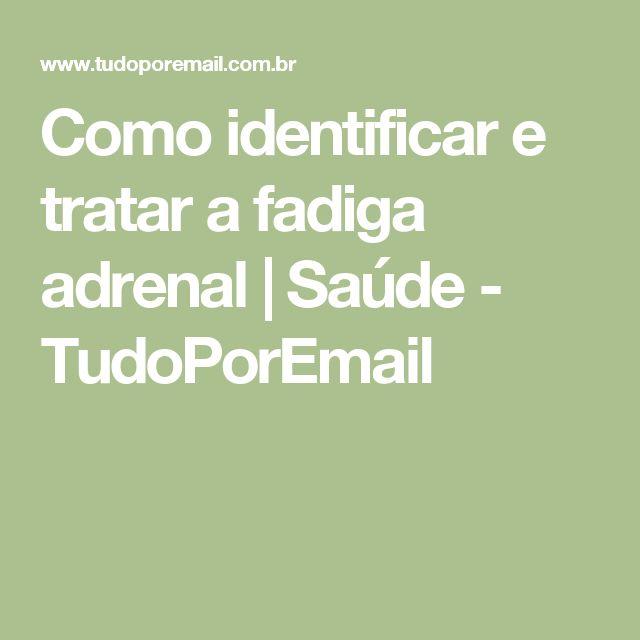 Como identificar e tratar a fadiga adrenal   Saúde - TudoPorEmail