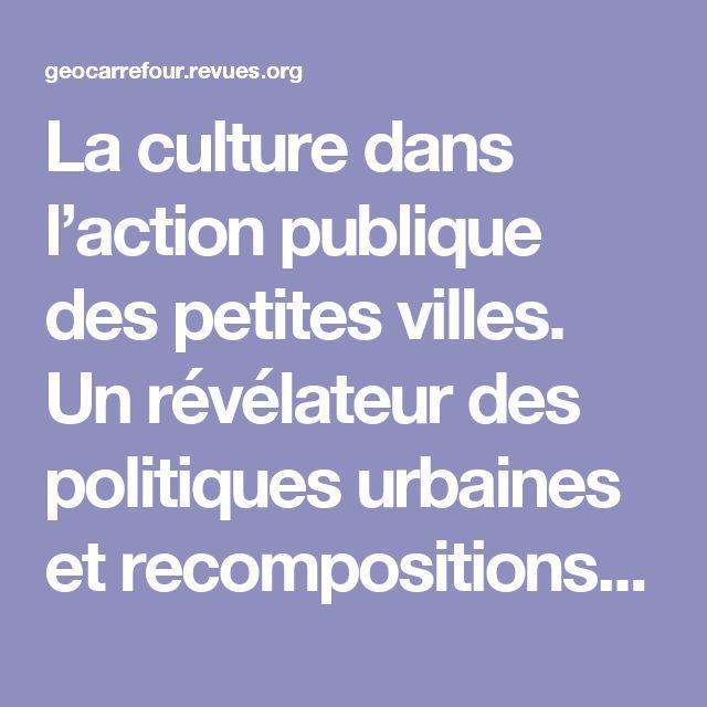 La culture dans l'action publique des petites villes. Un révélateur des politiques urbaines et recompositions territoriales