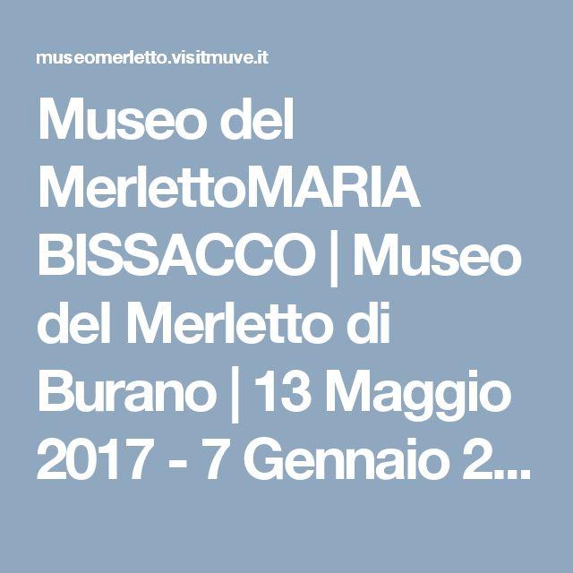 Museo del MerlettoMARIA BISSACCO   Museo del Merletto di Burano   13 Maggio 2017 - 7 Gennaio 2018