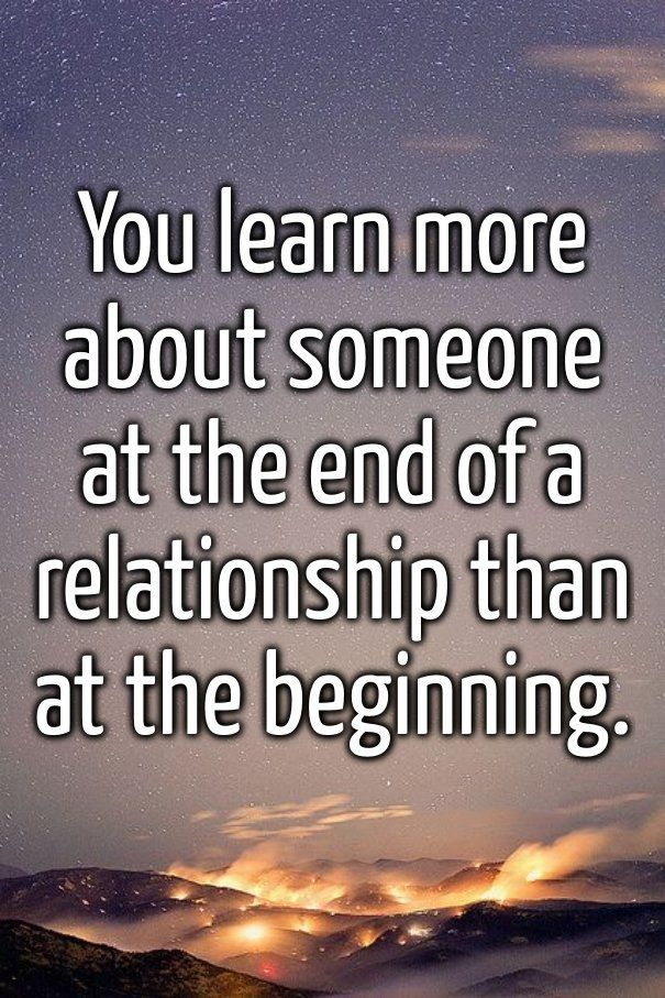You learn more about someone at the end of a relationship than at the beginning. thedailyquotes.com