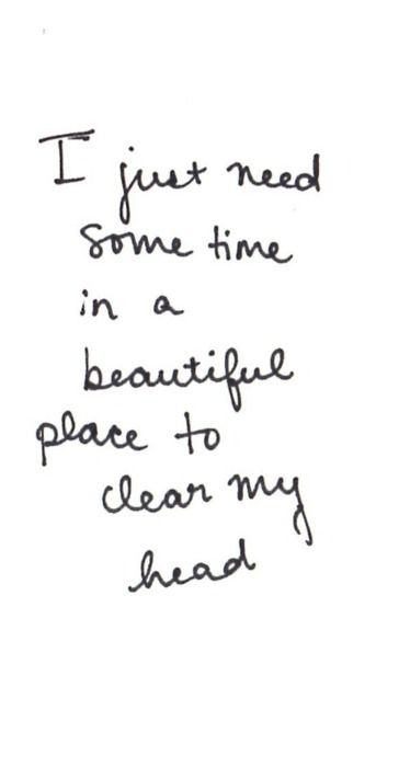 I just need some time in a beautiful place to clear my