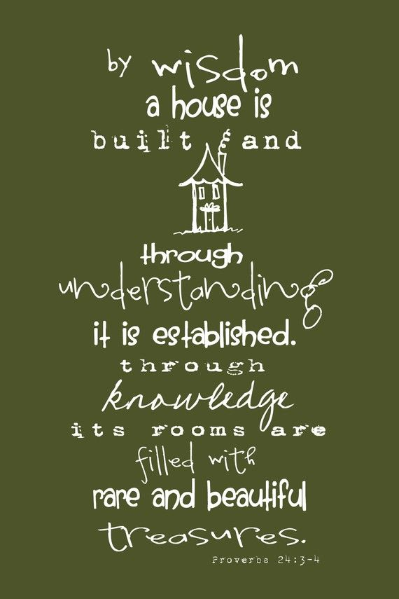 """By wisdom a house is built and through understanding it is established-through knowledge its rooms are filled with rare and beautiful treasures."" Proverbs 24:3-4"