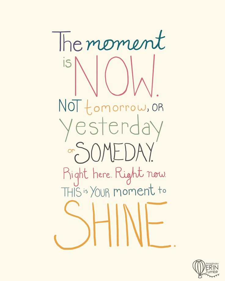 The moment is now, not tomorrow or yesterday or someday. Right here, right now, this is your moment to shine.