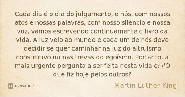 Cada dia é o dia do julgamento, e nós, com nossos atos e nossas palavras, com nosso silêncio e nossa voz, vamos escrevendo continuamente o livro da vida. A luz veio ao mundo e cada um de nós deve... — Martin Luther King
