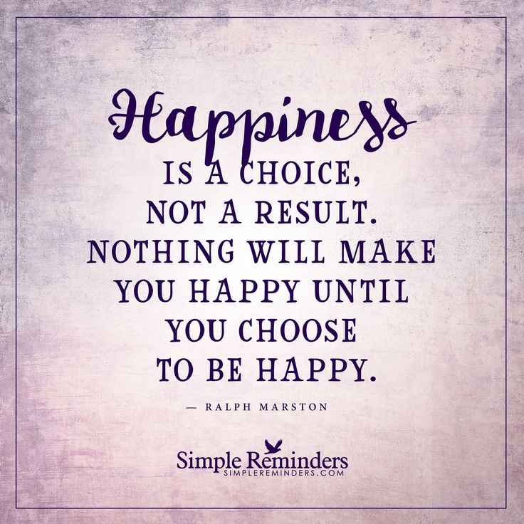 Choose to be happy Happiness is a choice, not a result. Nothing will make you happy until you choose to be happy. — Ralph Marston
