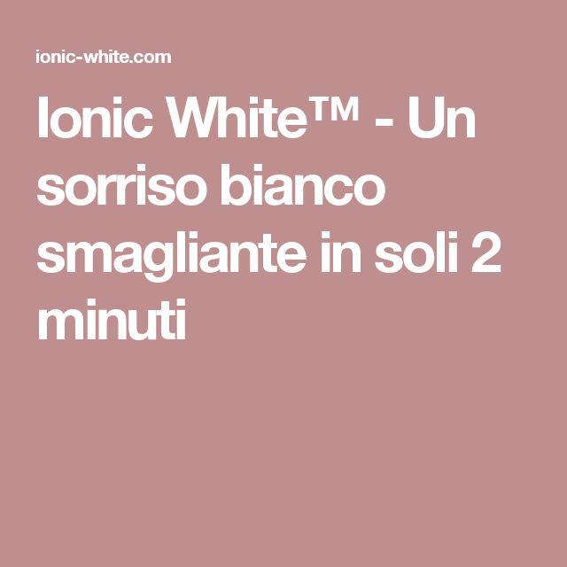 Ionic White™ - Un sorriso bianco smagliante in soli 2 minuti