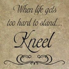 When life gets too hard to stand...Kneel