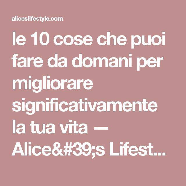 le 10 cose che puoi fare da domani per migliorare significativamente la tua vita — Alice's Lifestyle
