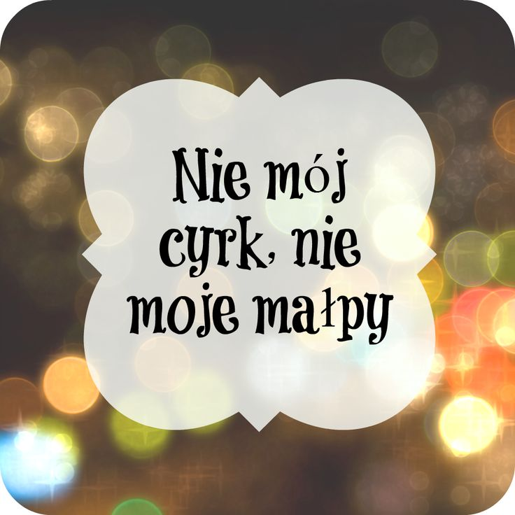 "Polish Saying: Not my circus, not my monkey. It means ""NOT MY PROBLEM!"""