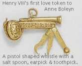 "Henry VIII's first love token to Anne Boleyn. This is the first love token King Henry VIII gave to Anne Boleyn, which she kept until her death. It is a tiny gold dog whistle with a salt spoon, earpick and toothpick (he was known for his hygeine!). When Anne gave it to her jailer shortly before her execution she pointed out that the design is of a serpent adding ""and thus he (Henry) proved ever unto me"". It's now kept at Chequers, the Prime Minister's country residence."