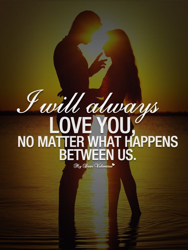 I will always love you, no matter what happens between us.