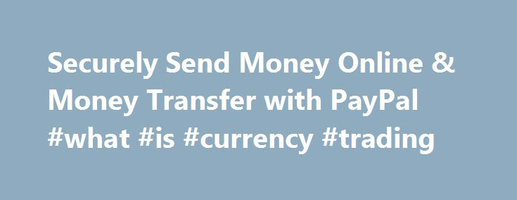 Securely Send Money Online & Money Transfer with PayPal #what #is #currency #trading http://currency.remmont.com/securely-send-money-online-money-transfer-with-paypal-what-is-currency-trading/  #currency transfer # Getting Started How to use PayPal Check Out Securely Online Use your credit cards or other funds PayPal Credit Get more time to pay Mobile Wallet Pay in stores with our app eBay Payments Speed through checkout on eBay Shopping and More Deals, gift cards and donations All Business…