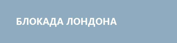 БЛОКАДА ЛОНДОНА http://rusdozor.ru/2016/06/30/blokada-londona/  Недавний референдум о выходе Великобритании из ЕС изменил радикально политическую ситуацию: лидеры Европы полагали, что англичане останутся в ЕС, но вышло наоборот — 52% проголосовали за выход из состава ЕС. Экономисты сразу же стали делать разные прогнозы по вопросу будущего ...