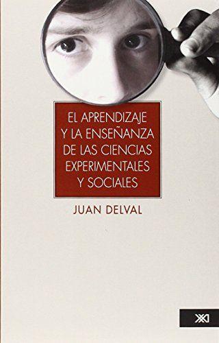 El aprendizaje y la enseñanza de las ciencias experimentales y sociales / Juan Delval. Siglo XXI, 2013