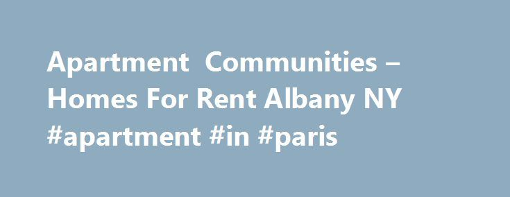 Apartment Communities – Homes For Rent Albany NY #apartment #in #paris http://attorney.nef2.com/apartment-communities-homes-for-rent-albany-ny-apartment-in-paris/  #apartment complexes # Welcome to CAPITAL DISTRICT APARTMENTS Apartment Complexes Apartment Communities in Albany, NY Capital District Apartments have three locations to choose from: Park Hill. Park Lane . and Presidential Estates Townhomes. All three are conveniently located close to shopping malls, supermarkets, restaurants…