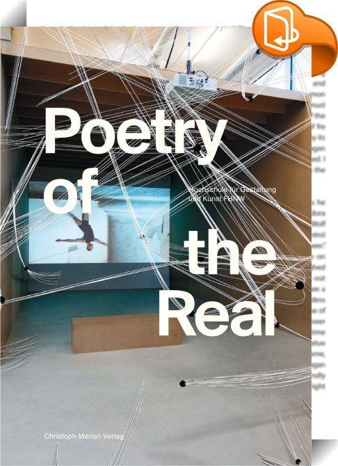 Poetry of the real    :  Das Buch vereint Beiträge aus den Instituten und den umliegenden Kulturpartnern sowie Gastbeiträge zur Entwicklung des Campus der Künste auf dem Dreispitz Areal und zum aktuellen Stand der Forschung in den Bereichen Kunst  Design und Medien.