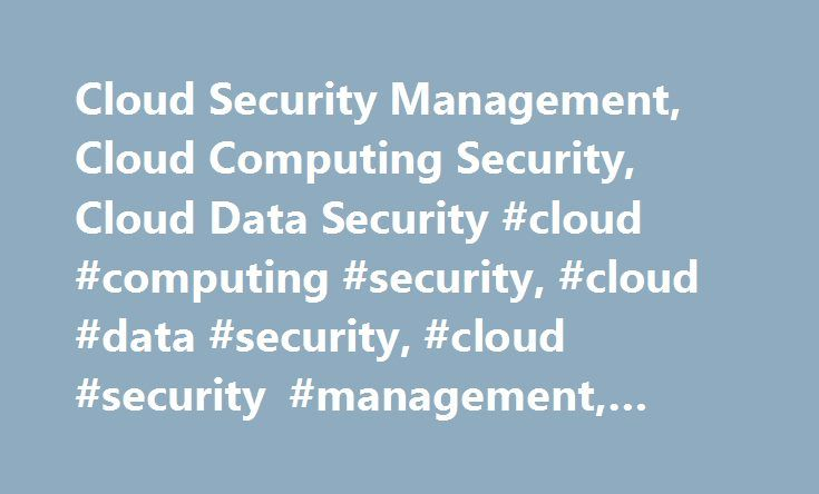 Cloud Security Management, Cloud Computing Security, Cloud Data Security #cloud #computing #security, #cloud #data #security, #cloud #security #management, #cloud #security http://usa.remmont.com/cloud-security-management-cloud-computing-security-cloud-data-security-cloud-computing-security-cloud-data-security-cloud-security-management-cloud-security/  # Cloud Security Most enterprises store sensitive data in secure data centers or on-premise. There is a rising concern over storage and…