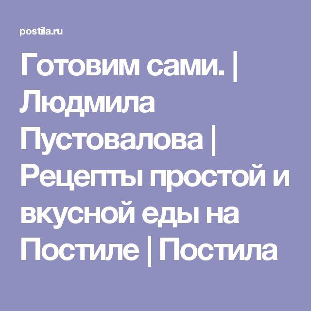 Готовим сами. | Людмила Пустовалова | Рецепты простой и вкусной еды на Постиле | Постила