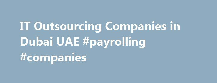 IT Outsourcing Companies in Dubai UAE #payrolling #companies http://alabama.nef2.com/it-outsourcing-companies-in-dubai-uae-payrolling-companies/  # Solutions from one of the best HR & IT outsourcing companies in Dubai, UAE As the corporate world goes through a paradigm shift towards more sustainable paperless processes and technologies, the need to optimise existing technologies and procedures to adopt new advancements become all the more paramount. Beyond updating hardware with new software…