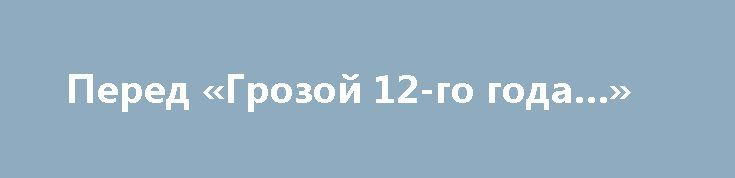 Перед «Грозой 12-го года…» http://rusdozor.ru/2017/06/24/pered-grozoj-12-go-goda/  Русский император Александр I (1777 — 1825). Картина художника Р.Волкова, гравер Г.Мевер. Фотохроника ТАСС 12 (24) июня 1812 года силы объединенной Наполеоном Европы вторглись на территорию России. Началась Великая Отечественная война 1812 года, именно так ее называли до большевистской революции. ...
