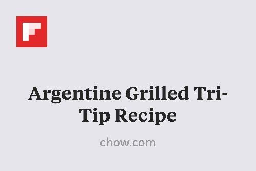 ... Tri-Tip Recipe http://www.chow.com/recipes/28390-argentine-grilled-tri