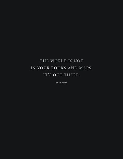 The world is not in your books and maps. It's out there.