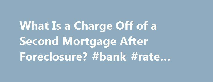 What Is a Charge Off of a Second Mortgage After Foreclosure? #bank #rate #mortgage http://mortgages.remmont.com/what-is-a-charge-off-of-a-second-mortgage-after-foreclosure-bank-rate-mortgage/  #2nd mortgage # What Is a Charge Off of a Second Mortgage After Foreclosure? Question My home was foreclosed on about a year ago. I stopped making payments on the second mortgage around the same time and I just got … Continue reading →