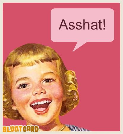"""I'm not sure what the definition of """"asshat"""" is, but I know one when I see one."""