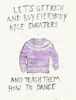 """Get rich and buy everybody nice sweaters and teach them how to dance."" -Ingrid Michaelson. Love this song!!!"