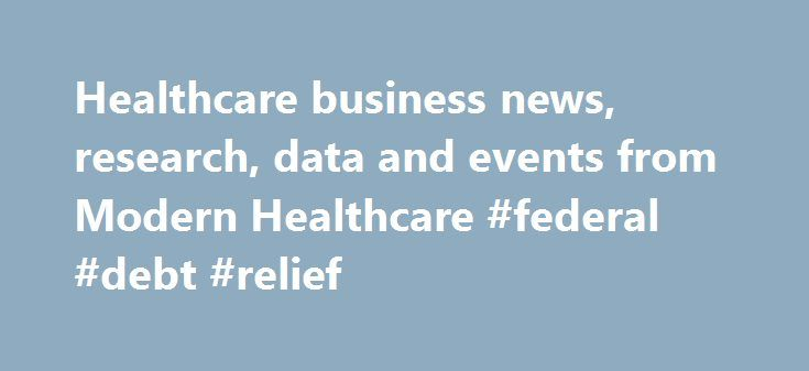 Healthcare business news, research, data and events from Modern Healthcare #federal #debt #relief http://debt.nef2.com/healthcare-business-news-research-data-and-events-from-modern-healthcare-federal-debt-relief/  #national debt ticker #
