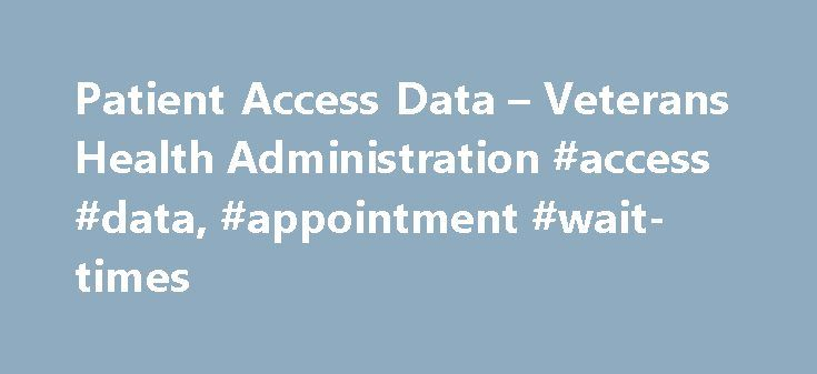 Patient Access Data – Veterans Health Administration #access #data, #appointment #wait-times http://minnesota.nef2.com/patient-access-data-veterans-health-administration-access-data-appointment-wait-times/  # Veterans Health Administration Patient Access Data At the Department of Veterans Affairs (VA), our most important mission is to provide the high quality health care and benefits Veterans have earned and deserve when and where they need it. To support that mission, we measure and release…