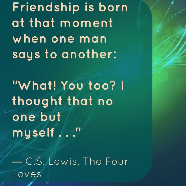 """""""Friendship is born at that moment when one man says to another: 'What!  You too?  I thought that no one but myself...'"""" -The Four Loves, C.S. Lewis 