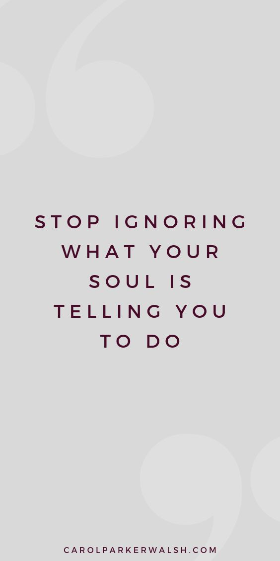 Listen to what your soul is telling you.