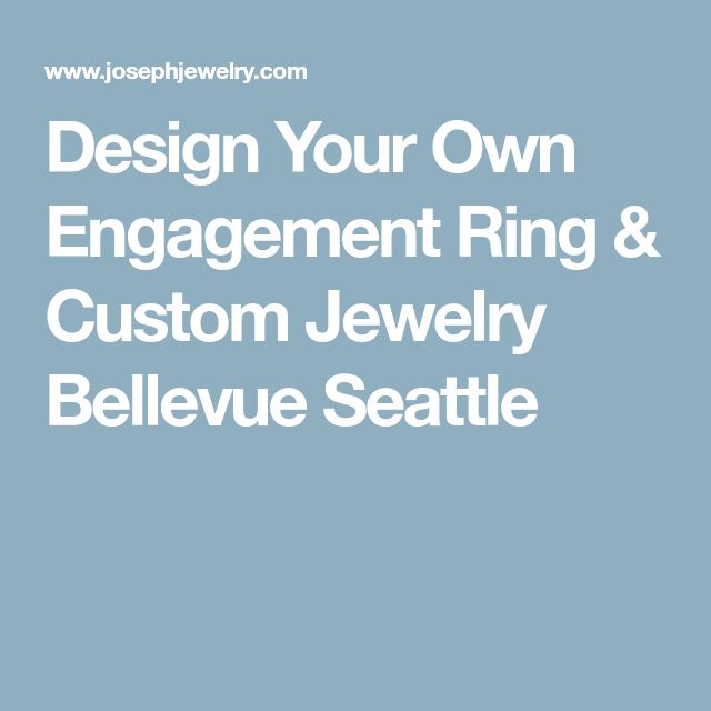 Design Your Own Engagement Ring & Custom Jewelry Bellevue Seattle