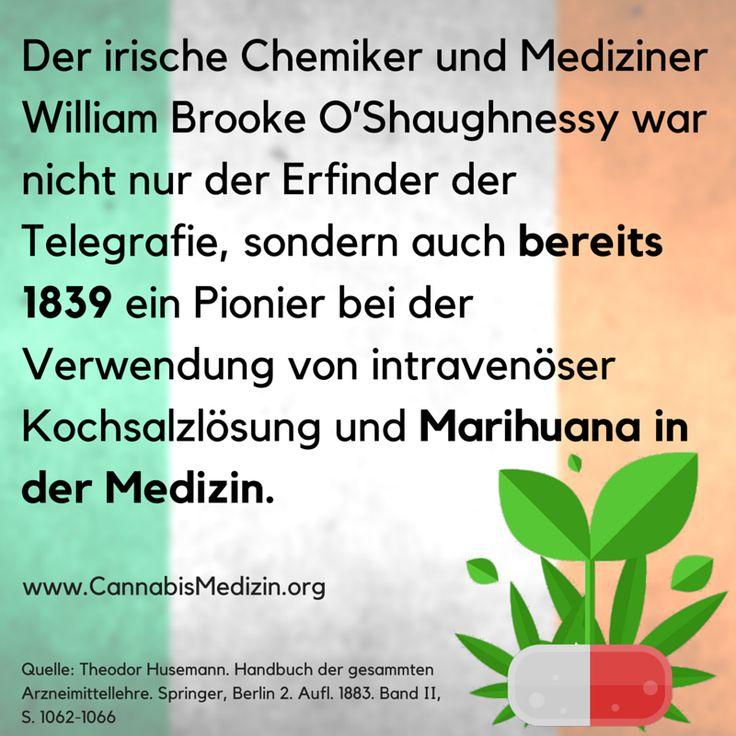 Seit mindestens über 170 Jahren wird in Europa nachweislich medizinisches Marihuana verwendet. Einer der berühmtesten Pioniere war dabei William Brooke O'Shaughnessy, der Cannabis von einer Reise aus mitgebracht hatte um diese Pflanze für medizinische Zwecke hier in Europa und in den USA einzusetzen.