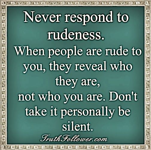 Never respond to rudeness. When people are rude to you, they reveal who THEY are, not who you are. Don't take it personally. Be silent. - See more at: http://www.truthfollower.com/search/label/Manners#sthash.0E4Mlqp1.dpuf