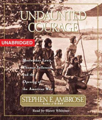 Undaunted Courage: Meriwether Lewis, Thomas Jefferson, and the Opening of the American West, Stephen E. Ambrose