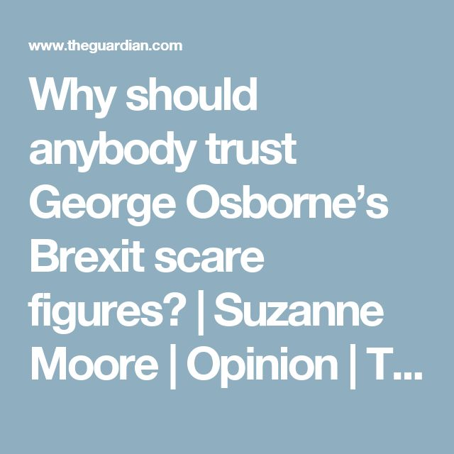 Why should anybody trust George Osborne's Brexit scare figures? | Suzanne Moore | Opinion | The Guardian