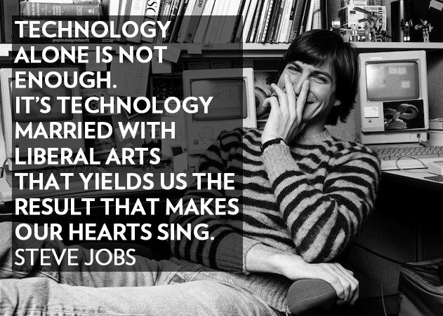 Technology alone is not enough. It's technology married with liberal arts that yields us the results that makes our hearts sing - Steve Jobs