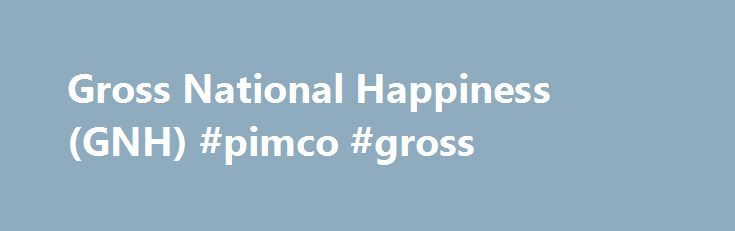Gross National Happiness (GNH) #pimco #gross http://philadelphia.nef2.com/gross-national-happiness-gnh-pimco-gross/  # Gross National Happiness – GNH What is the 'Gross National Happiness – GNH' The Gross National Happiness (GNH) is an aggregate measure of a country's national production, in the vein of the gross national product or gross domestic product. Gross national happiness (GNH) attempts to measure the sum total not only of economic output, but also of net environmental impacts, the…