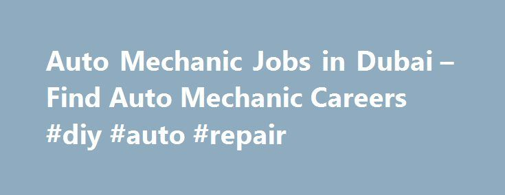 Auto Mechanic Jobs in Dubai – Find Auto Mechanic Careers #diy #auto #repair http://auto.remmont.com/auto-mechanic-jobs-in-dubai-find-auto-mechanic-careers-diy-auto-repair/  #auto mechanic jobs # Auto Mechanic jobs in Dubai Assistant Auto Mechanic Job in Dubai . accordance with dealership and/or manufacturers standards. Diagnose and repair vehicle auto motive systems including engine, transmission, electrical, steering, suspension, braking, air. Provide labor and time estimates for additional…