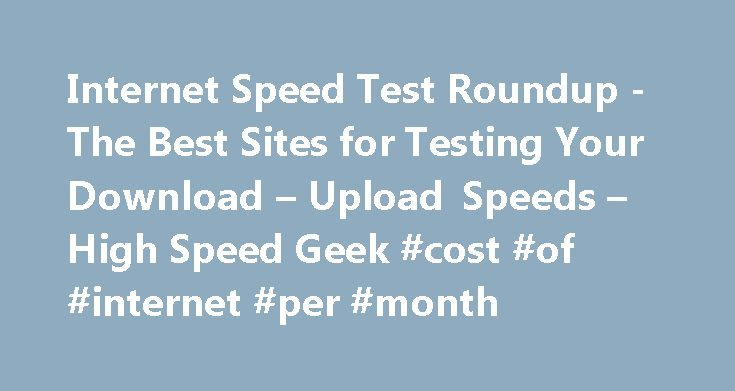 Internet Speed Test Roundup -The Best Sites for Testing Your Download – Upload Speeds – High Speed Geek #cost #of #internet #per #month http://internet.remmont.com/internet-speed-test-roundup-the-best-sites-for-testing-your-download-upload-speeds-high-speed-geek-cost-of-internet-per-month/  Internet Speed Test Roundup -The Best Sites for Testing Your Download Upload Speeds December 8, 2015 Most internet speed tests that are available today are developed by a single company Ookla. which helps…